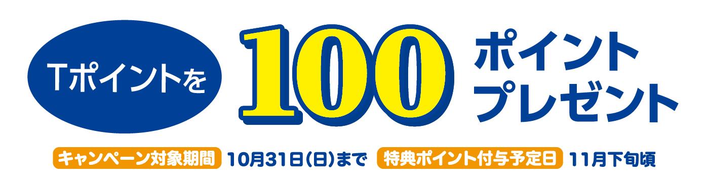 Tポイントを100ポイントプレゼント キャンペーン対象期間:10月31日(日)まで 特典ポイント付与予定日:11月下旬頃